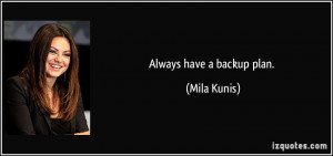 Always have a backup plan. - Mila Kunis