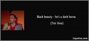 Black beauty - he's a dark horse. - Tim Vine