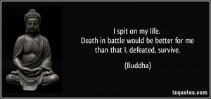 ... battle would be better for me than that I, defeated, survive. - Buddha