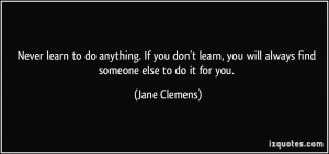 ... , you will always find someone else to do it for you. - Jane Clemens