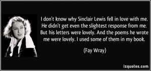 don't know why Sinclair Lewis fell in love with me. He didn't get ...