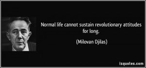Normal life cannot sustain revolutionary attitudes for long. - Milovan ...