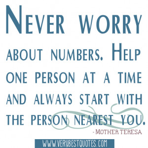 Never worry about numbers. Help one person at a time and always start ...