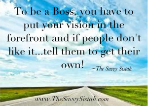 "Savvy Quote ""To Be a Boss, You Have to Put Your Vision in the ..."