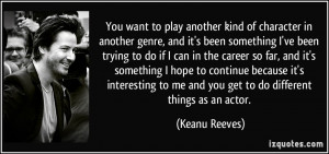 You want to play another kind of character in another genre, and it's ...