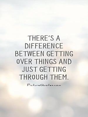 ... difference between getting over things and just getting through them