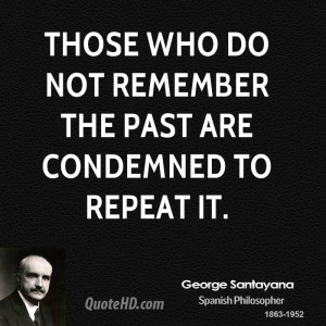 Those who do not remember the past are condemned to repeat it.