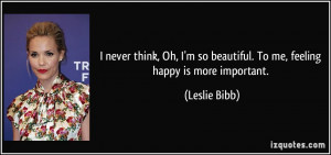 ... so beautiful. To me, feeling happy is more important. - Leslie Bibb