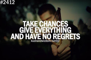 Take Chances Give Everything And Have No Regrets