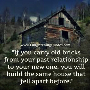 If you carry old bricks from your past relationship to your new one