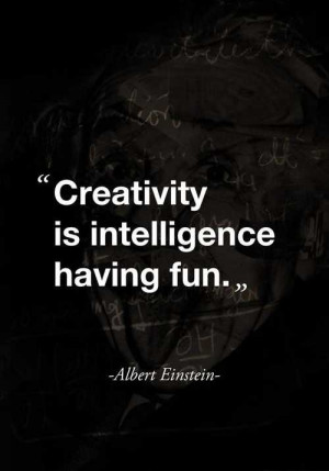 ... is intelligence having fun. - Albert Einstein in The Truth Be Told