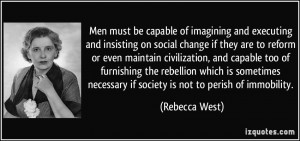 ... necessary if society is not to perish of immobility. - Rebecca West