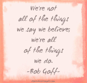 ... ALL OF THE THINGS WE SAY WE BELIEVE; WE'RE ALL OF THE THINGS WE DO