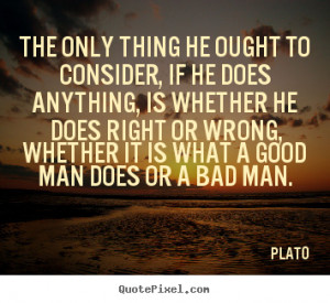 ... does right or wrong, whether it is what a good man does or a bad man
