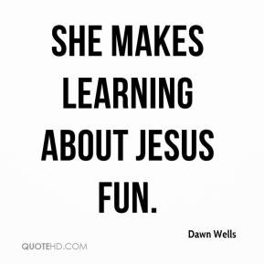 Dawn Wells - She makes learning about Jesus fun.