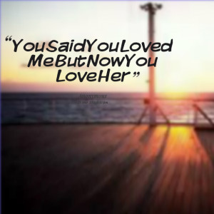 Quotes Picture: you said you loved me but now you love her