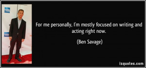 For me personally, I'm mostly focused on writing and acting right now.