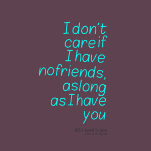 don t care if i have no friends as long as i have you quotes from ...