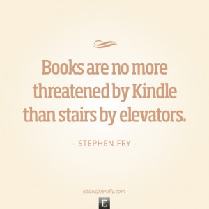 Quote Stephen Fry books are no more threatened by Kindle than stairs ...