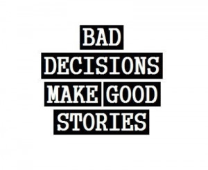 Bad Decisions make good stories