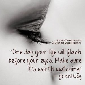 life quotes one day your life will flash before your eyes. make ...