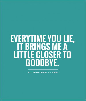 ... you lie, it brings me a little closer to goodbye Picture Quote #1