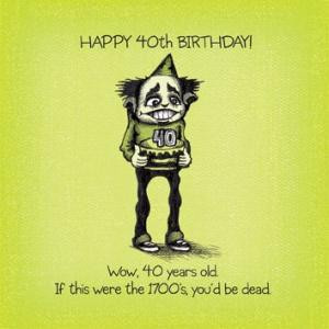 Happy 40th BIRTHDAY!Wow, 40 years old. If this were the 1700's, you'd ...