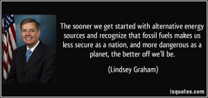 The sooner we get started with alternative energy sources and ...