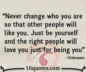 Never change who you are so that other people will like you. Just be ...