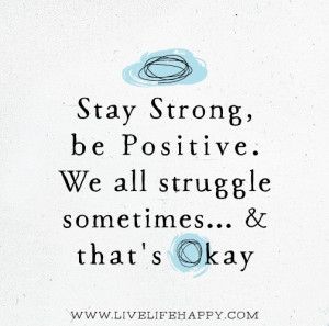 Stay strong, be positive. We all struggle sometimes… and that's ...