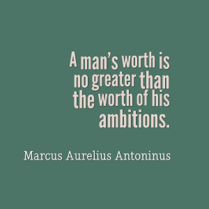 man's worth is no greater than the worth of his ambitions.