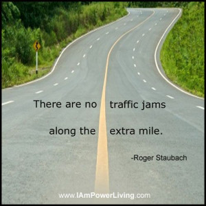 "There are no traffic jams along the extra mile."" -Roger Staubach"