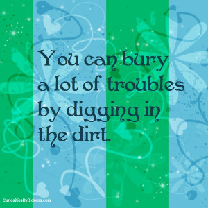 ou can bury a lot of troubles by digging in the dirt.