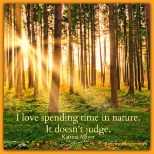 love spending time in nature. It doesn't judge. Katrina Mayer