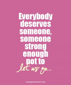 ... Everybody deserves someone, someone strong enough not to let us go