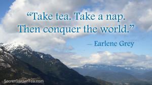 "Take tea. Take a nap. Then conquer the world."" –Earlene Grey"