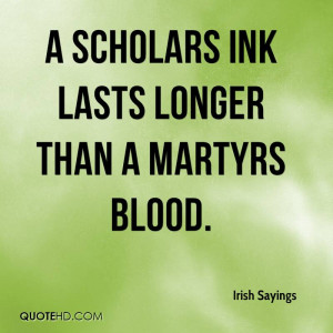 scholars ink lasts longer than a martyrs blood.