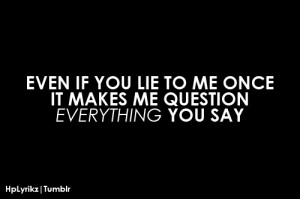 Even if you lie to me once, it makes me question everything you say.