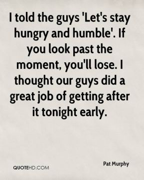Pat Murphy - I told the guys 'Let's stay hungry and humble'. If you ...