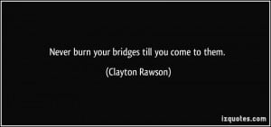 Never burn your bridges till you come to them. - Clayton Rawson