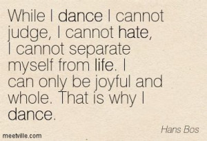 While I dance I cannot judge, I cannot hate, I cannot separate myself ...