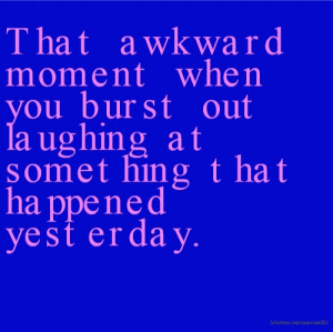 That awkward moment when you burst out laughing at something that ...