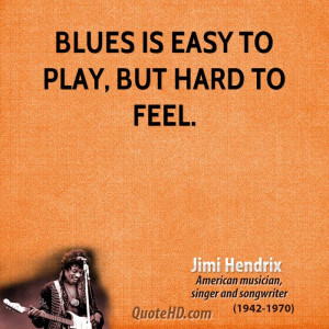 Blues is easy to play, but hard to feel.