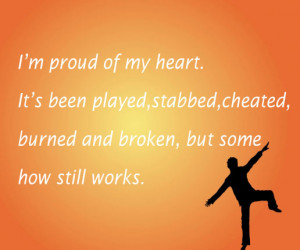 proud of my heart.It's been played,stabbed,cheated,burned and ...