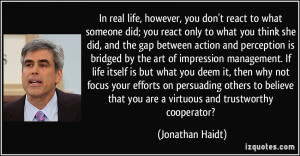 In real life, however, you don't react to what someone did; you react ...