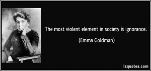 The most violent element in society is ignorance. - Emma Goldman