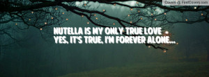Nutella is my only true loveYes, it's true, i'm forever alone...