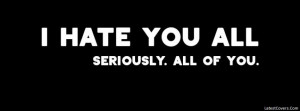 hate you all seriously all of you facebook profile timeline cover