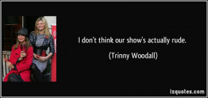 don't think our show's actually rude. - Trinny Woodall