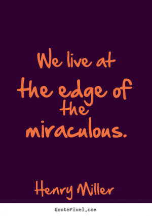 ... at the edge of the miraculous. Henry Miller best inspirational quotes